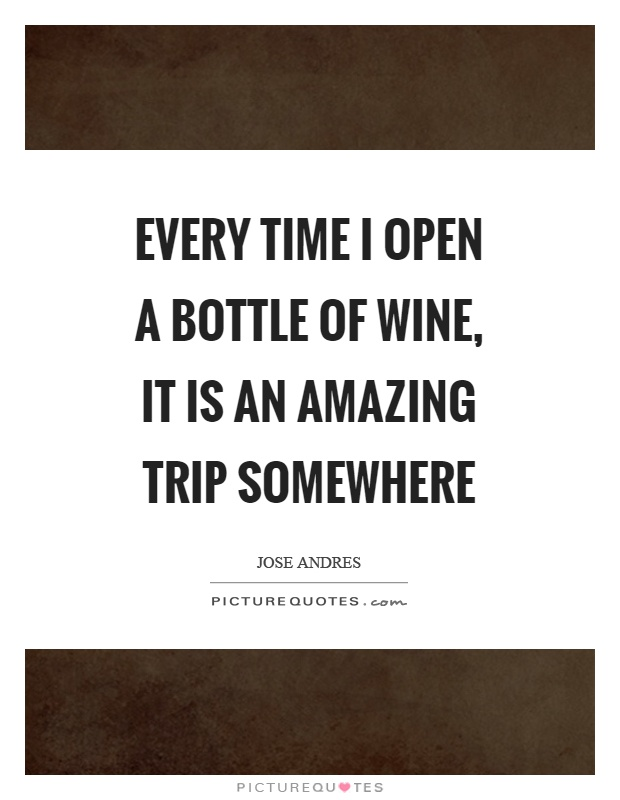 Every time I open a bottle of wine, it is an amazing trip somewhere Picture Quote #1