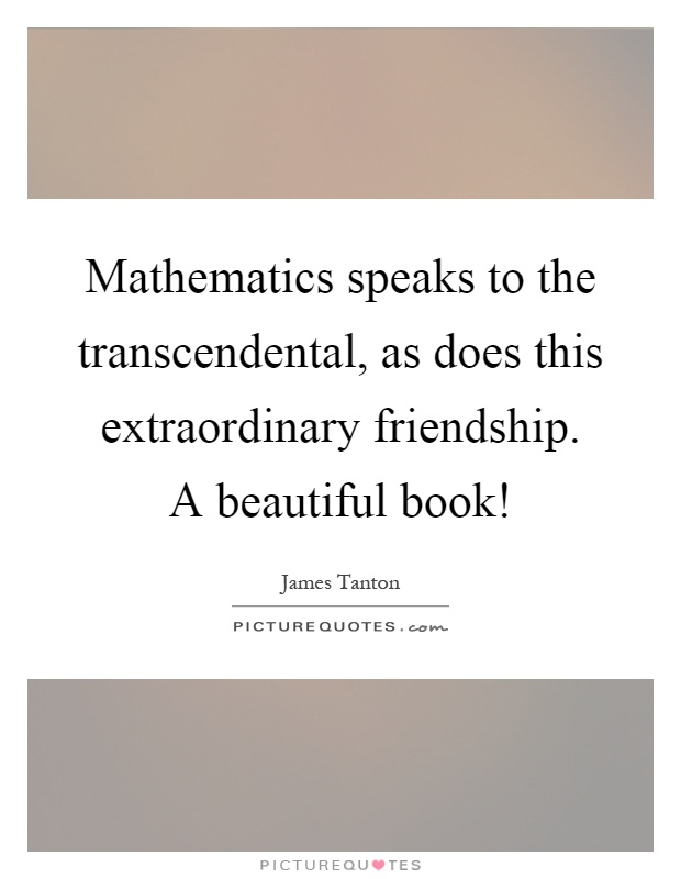 Mathematics speaks to the transcendental, as does this extraordinary friendship. A beautiful book! Picture Quote #1