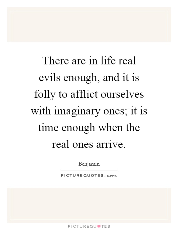 There are in life real evils enough, and it is folly to afflict ourselves with imaginary ones; it is time enough when the real ones arrive Picture Quote #1
