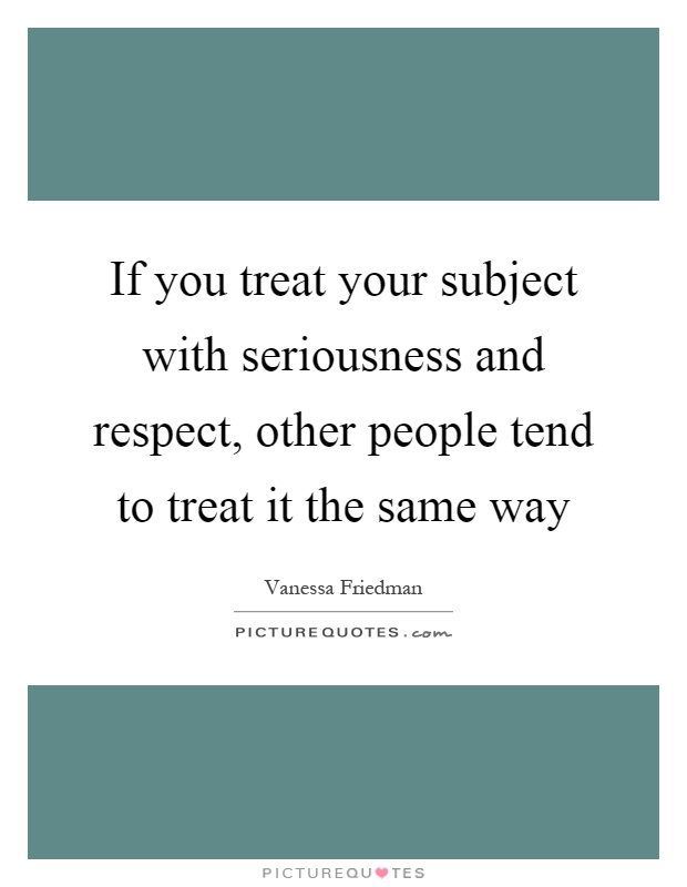 If you treat your subject with seriousness and respect, other people tend to treat it the same way Picture Quote #1