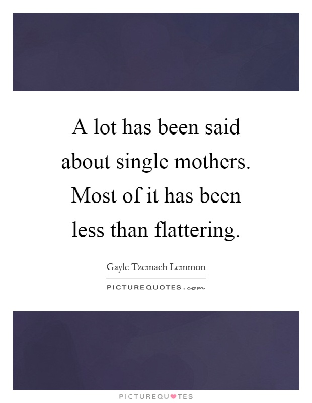 A lot has been said about single mothers. Most of it has been less than flattering Picture Quote #1