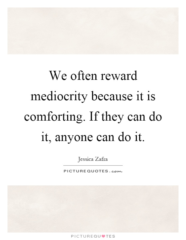We often reward mediocrity because it is comforting. If they can do it, anyone can do it Picture Quote #1