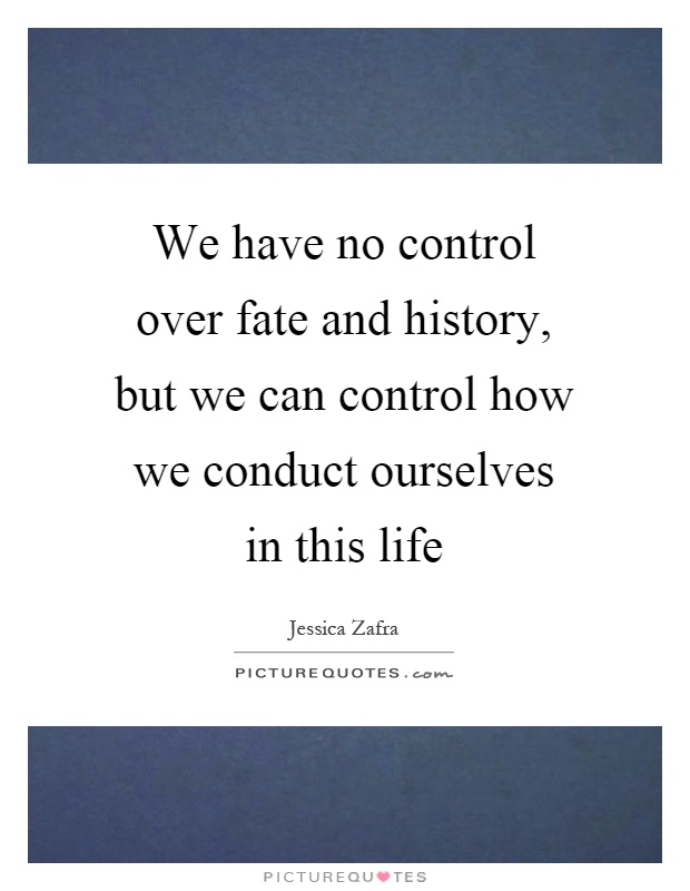 We have no control over fate and history, but we can control how we conduct ourselves in this life Picture Quote #1
