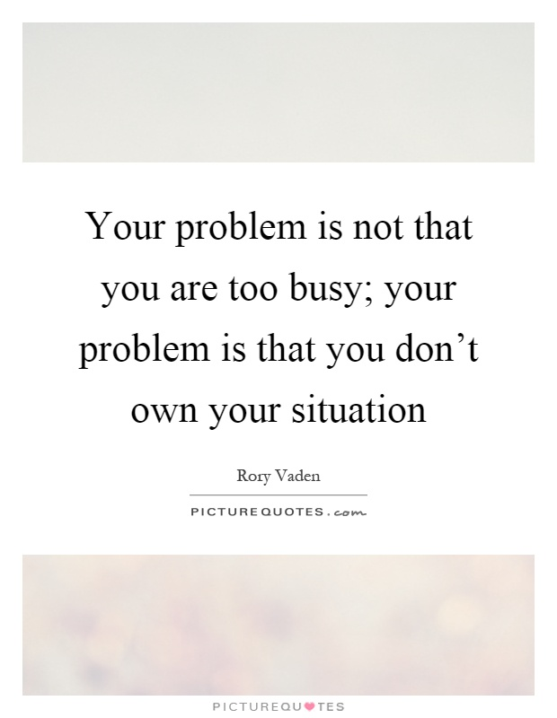 Your problem is not that you are too busy; your problem is that you don't own your situation Picture Quote #1