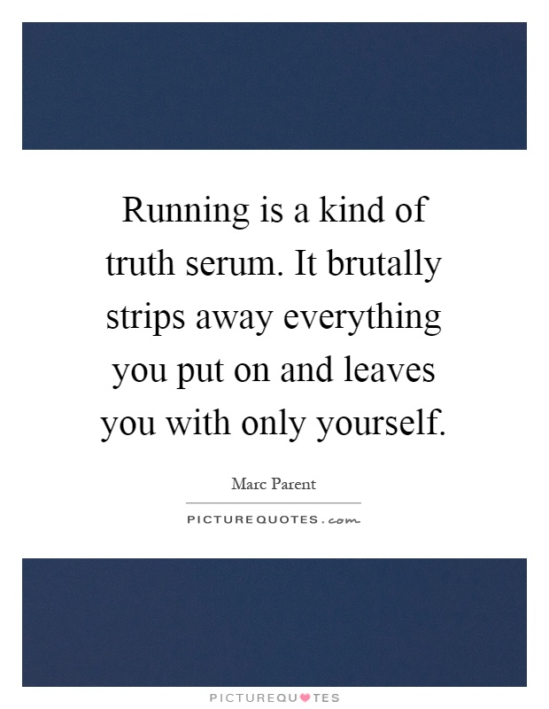 Running is a kind of truth serum. It brutally strips away everything you put on and leaves you with only yourself Picture Quote #1