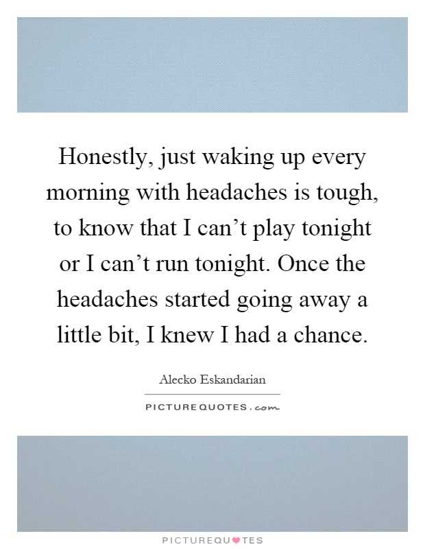Honestly, just waking up every morning with headaches is tough, to know that I can't play tonight or I can't run tonight. Once the headaches started going away a little bit, I knew I had a chance Picture Quote #1