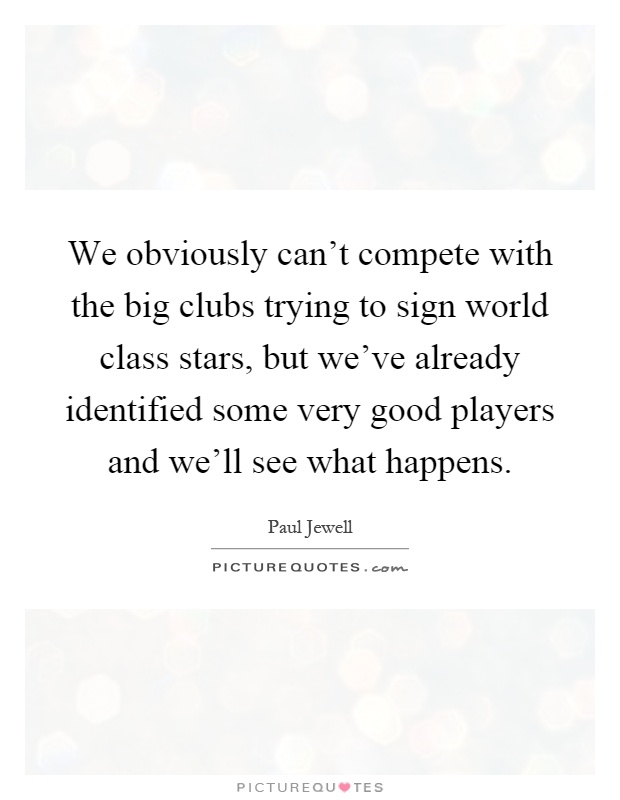 We obviously can't compete with the big clubs trying to sign world class stars, but we've already identified some very good players and we'll see what happens Picture Quote #1