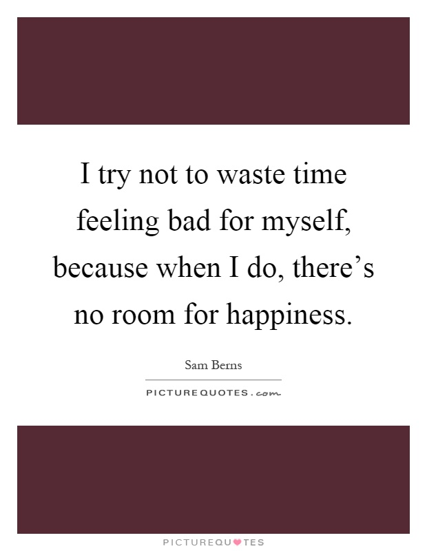 I try not to waste time feeling bad for myself, because when I do, there's no room for happiness Picture Quote #1