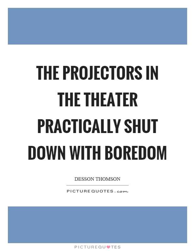 The projectors in the theater practically shut down with boredom Picture Quote #1