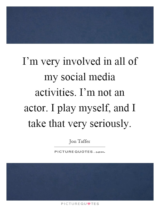 I'm very involved in all of my social media activities. I'm not an actor. I play myself, and I take that very seriously Picture Quote #1