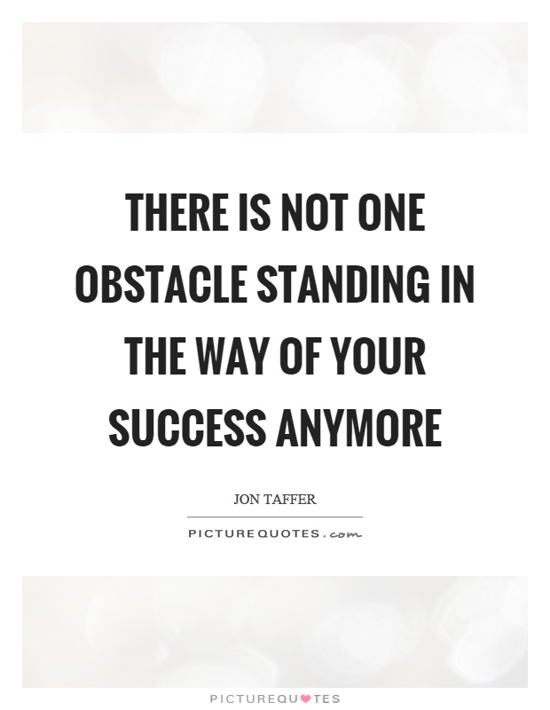 There is not one obstacle standing in the way of your success anymore Picture Quote #1