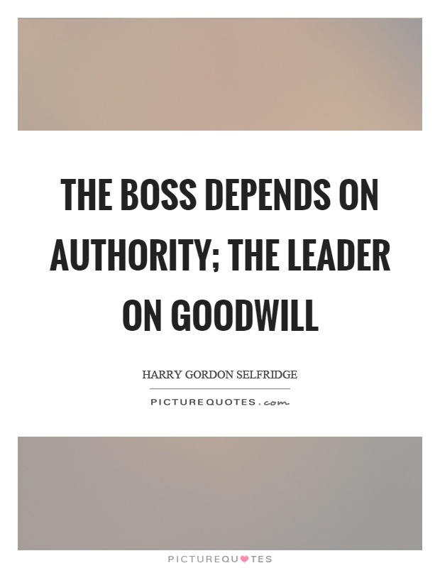 The boss depends on authority; the leader on goodwill Picture Quote #1