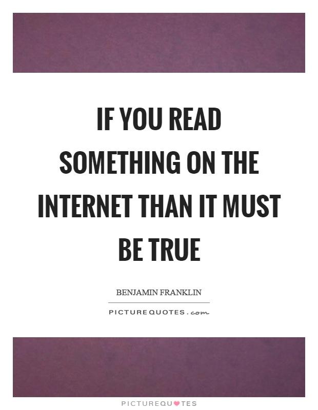 If you read something on the internet than it must be true Picture Quote #1