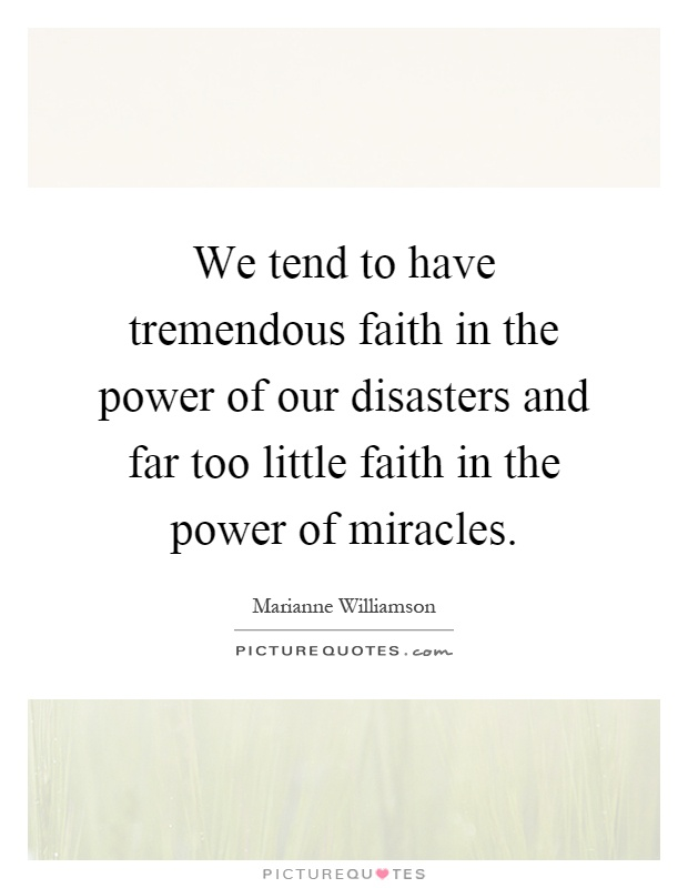 We tend to have tremendous faith in the power of our disasters and far too little faith in the power of miracles Picture Quote #1