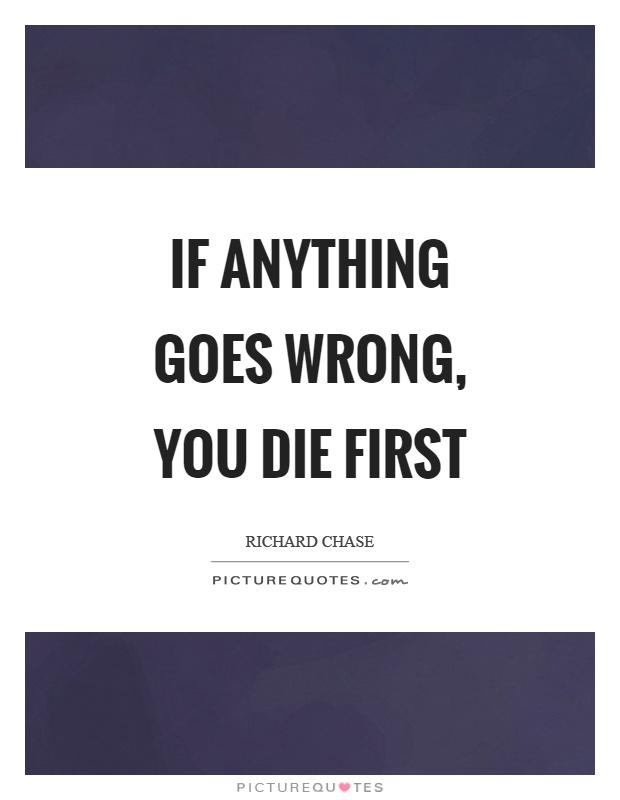 If anything goes wrong, you die first Picture Quote #1