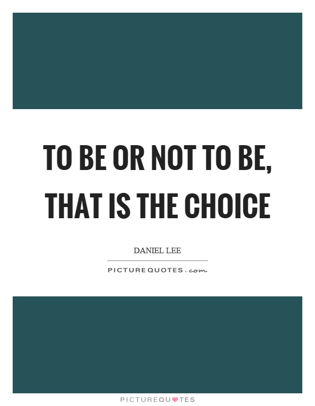 To be or not to be, that is the choice Picture Quote #1