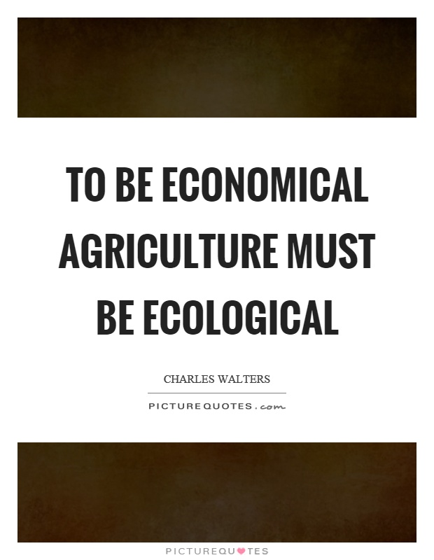 To be economical agriculture must be ecological Picture Quote #1