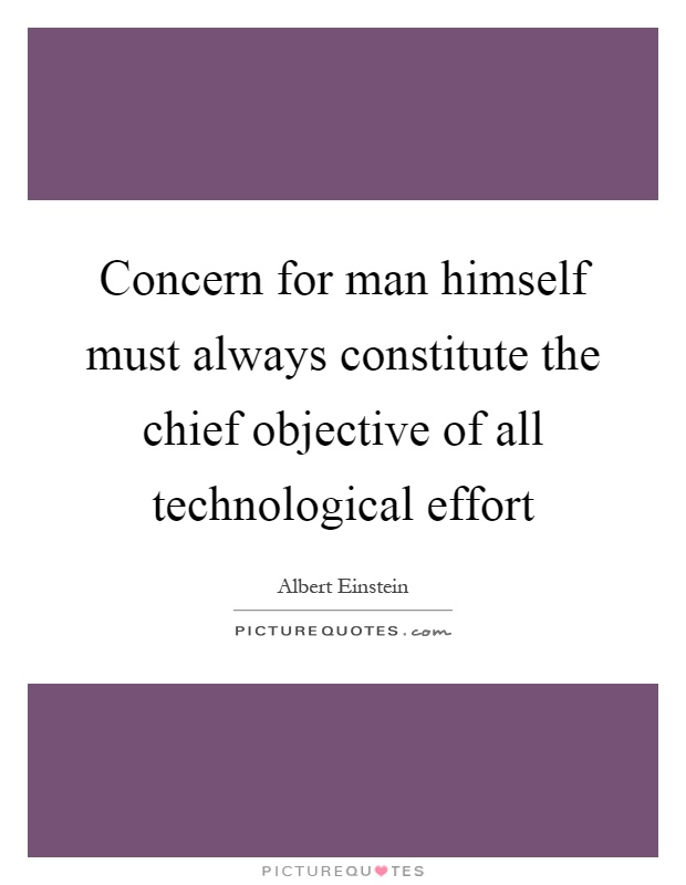 Concern for man himself must always constitute the chief objective of all technological effort Picture Quote #1