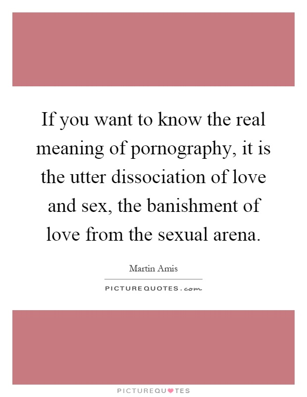 If you want to know the real meaning of pornography, it is the utter dissociation of love and sex, the banishment of love from the sexual arena Picture Quote #1