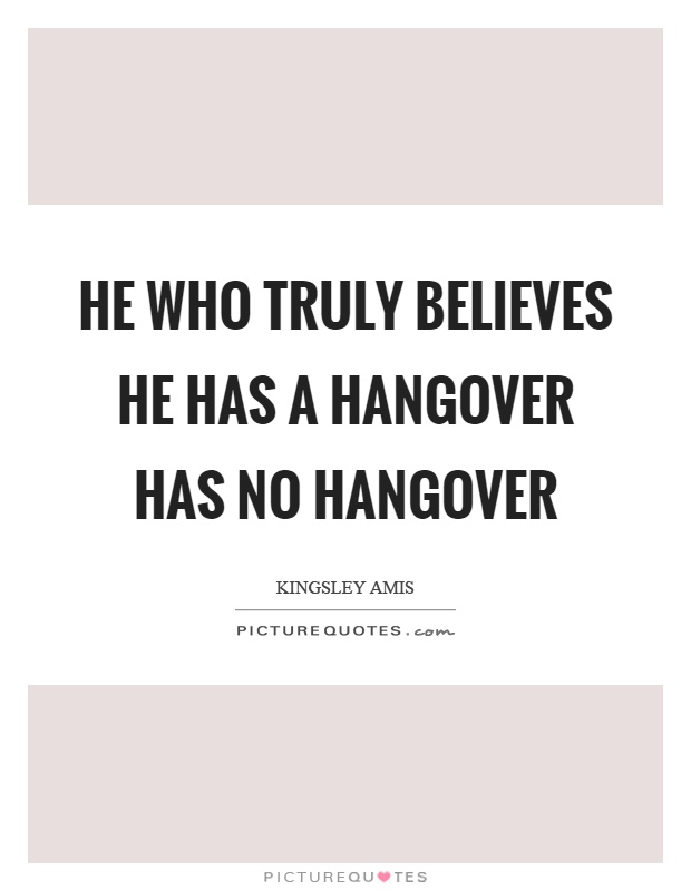 He who truly believes he has a hangover has no hangover Picture Quote #1