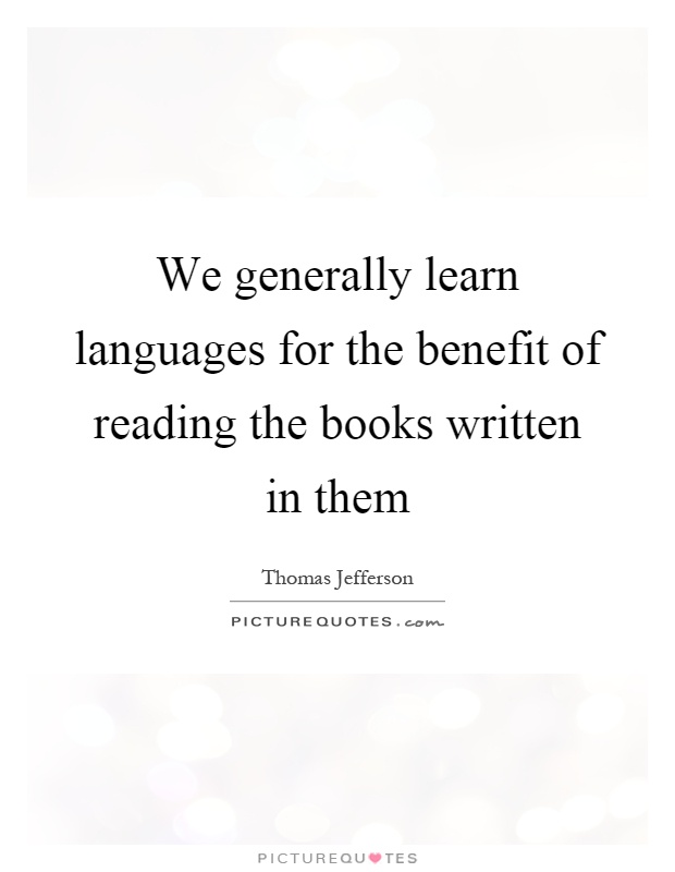 We generally learn languages for the benefit of reading the books written in them Picture Quote #1