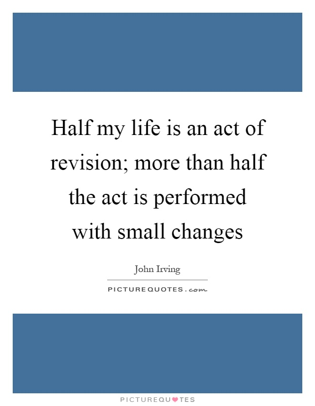 Half my life is an act of revision; more than half the act is performed with small changes Picture Quote #1