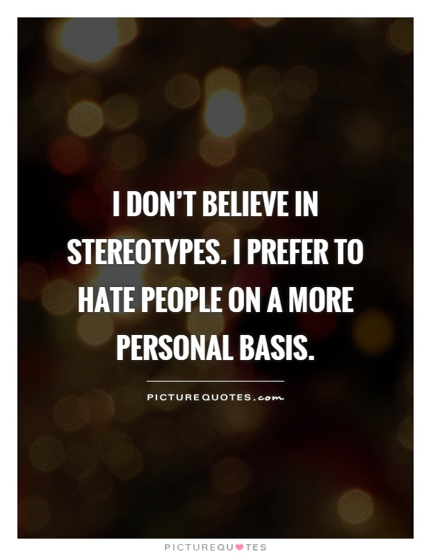 I don't believe in stereotypes. I prefer to hate people on a more personal basis Picture Quote #1