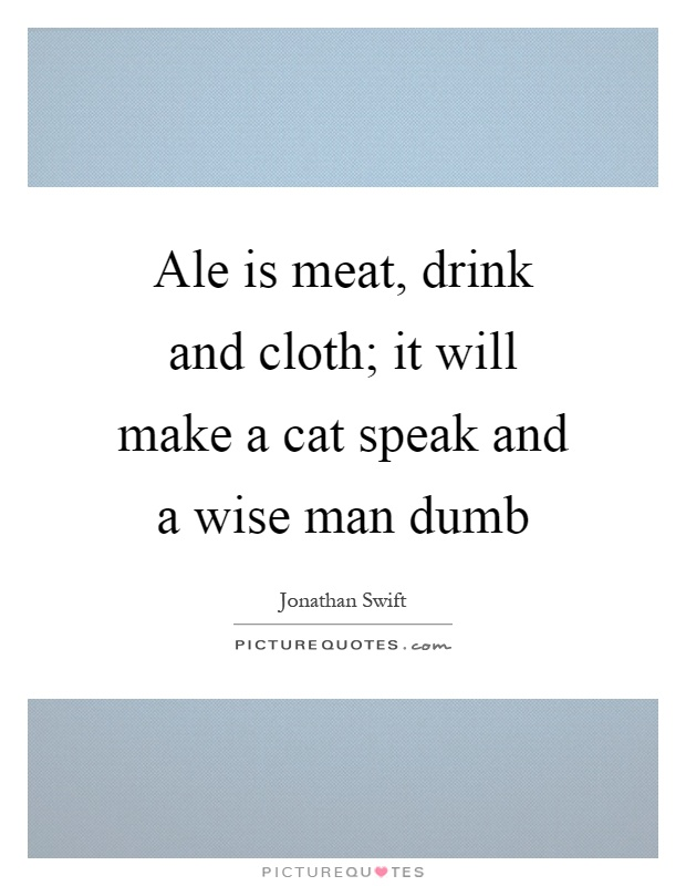 Ale is meat, drink and cloth; it will make a cat speak and a wise man dumb Picture Quote #1