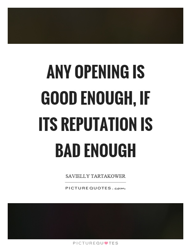 Any opening is good enough, if its reputation is bad enough Picture Quote #1