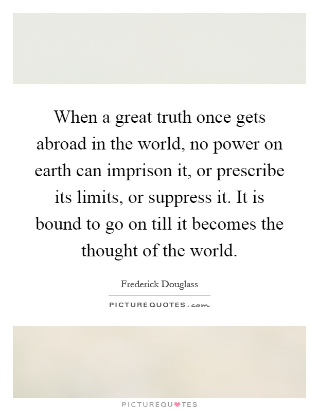 When a great truth once gets abroad in the world, no power on earth can imprison it, or prescribe its limits, or suppress it. It is bound to go on till it becomes the thought of the world Picture Quote #1