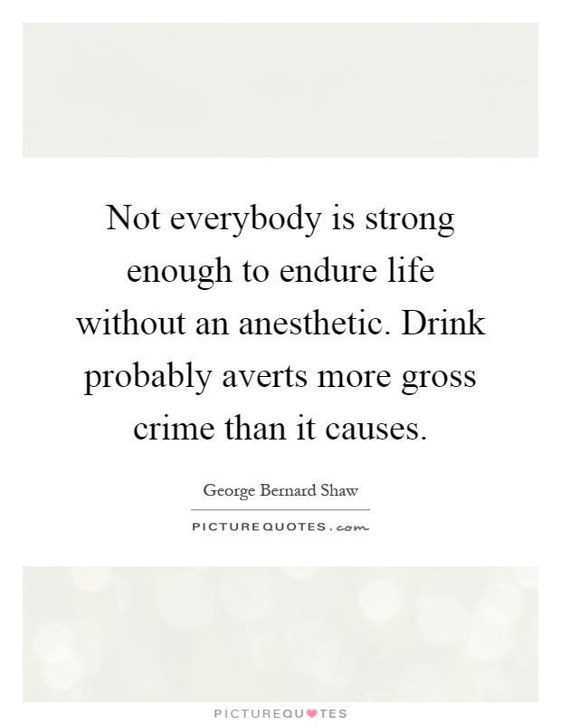Not everybody is strong enough to endure life without an anesthetic. Drink probably averts more gross crime than it causes Picture Quote #1