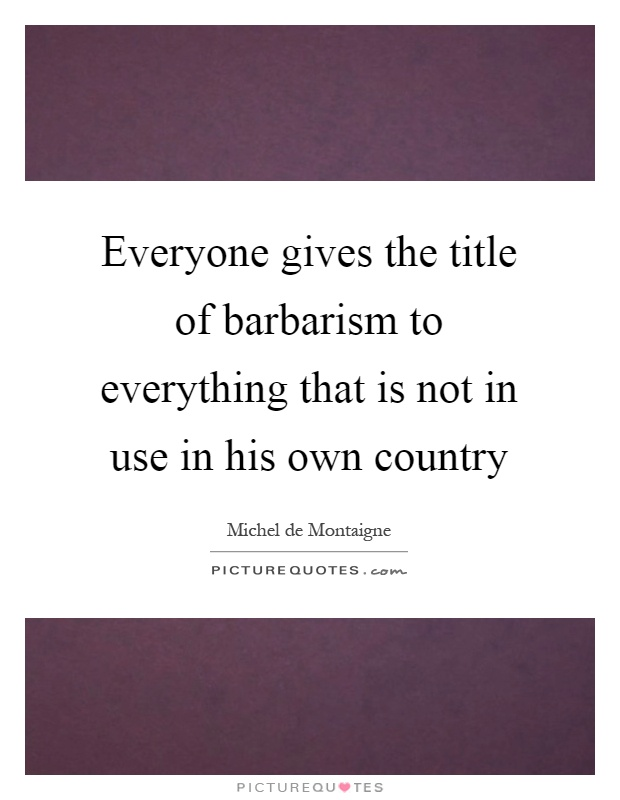 Everyone gives the title of barbarism to everything that is not in use in his own country Picture Quote #1
