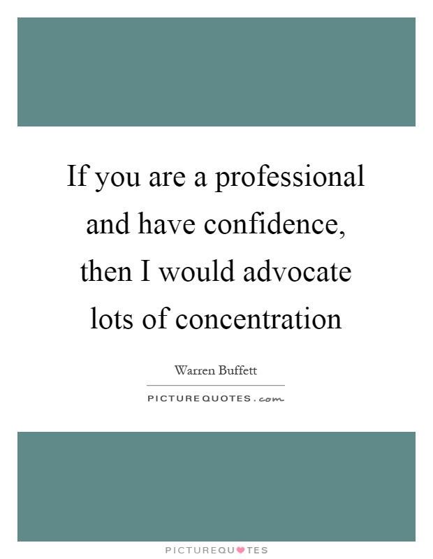 If you are a professional and have confidence, then I would advocate lots of concentration Picture Quote #1