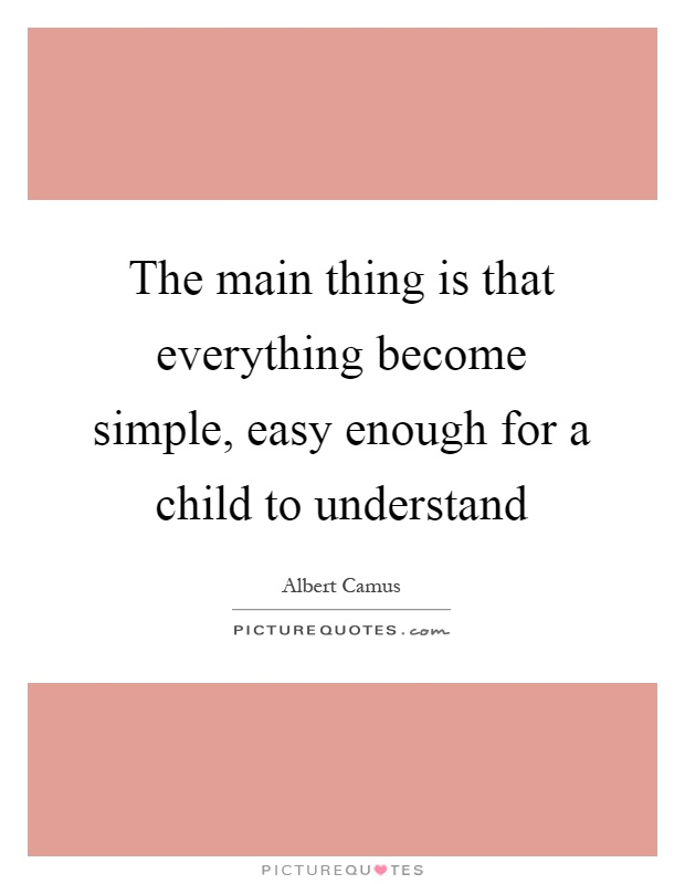 The main thing is that everything become simple, easy enough for a child to understand Picture Quote #1