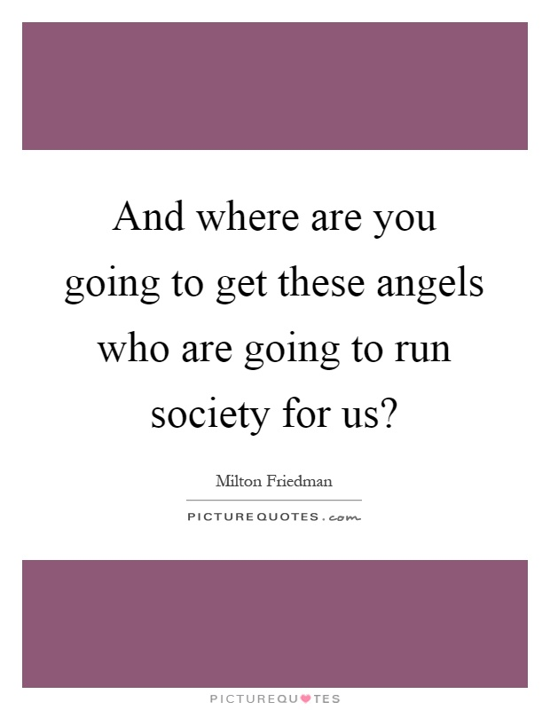 And where are you going to get these angels who are going to run society for us? Picture Quote #1