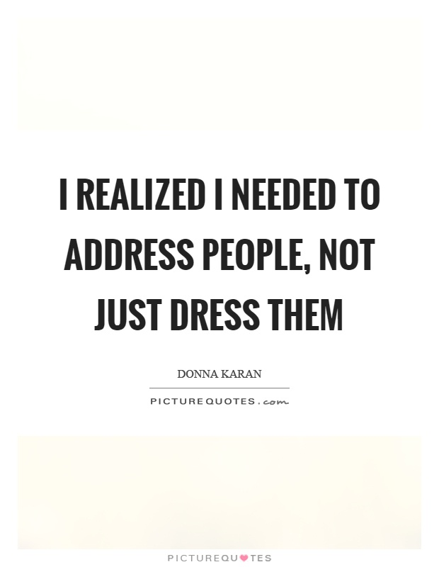 I realized I needed to address people, not just dress them Picture Quote #1