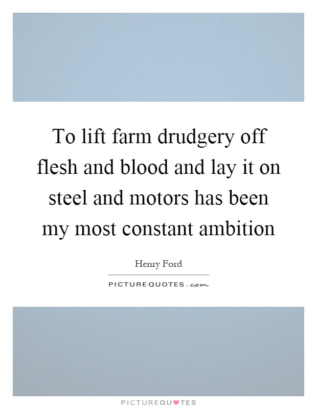 To lift farm drudgery off flesh and blood and lay it on steel and motors has been my most constant ambition Picture Quote #1