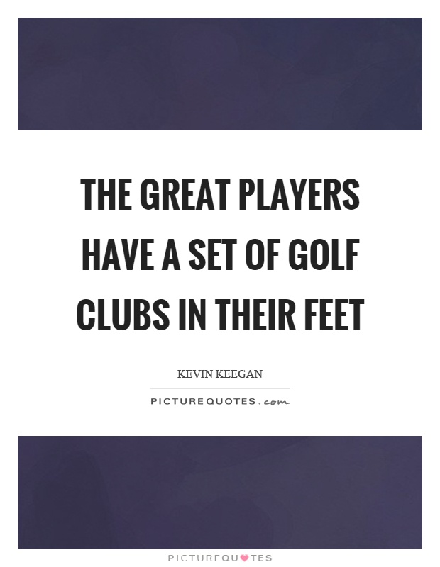 The great players have a set of golf clubs in their feet Picture Quote #1