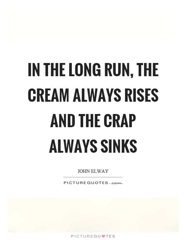 In the long run, the cream always rises and the crap always sinks Picture Quote #1