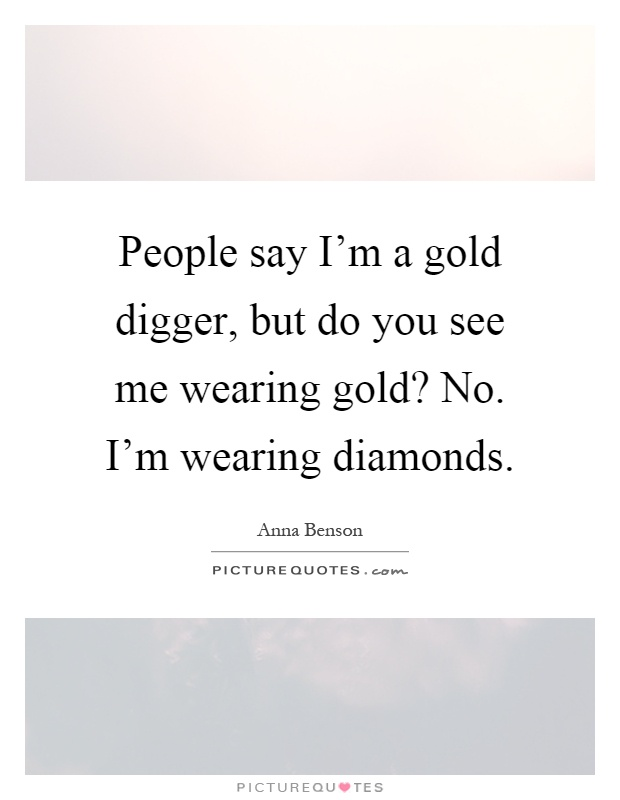 People say I'm a gold digger, but do you see me wearing gold? No. I'm wearing diamonds Picture Quote #1