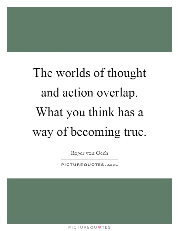 The worlds of thought and action overlap. What you think has a way of becoming true Picture Quote #1