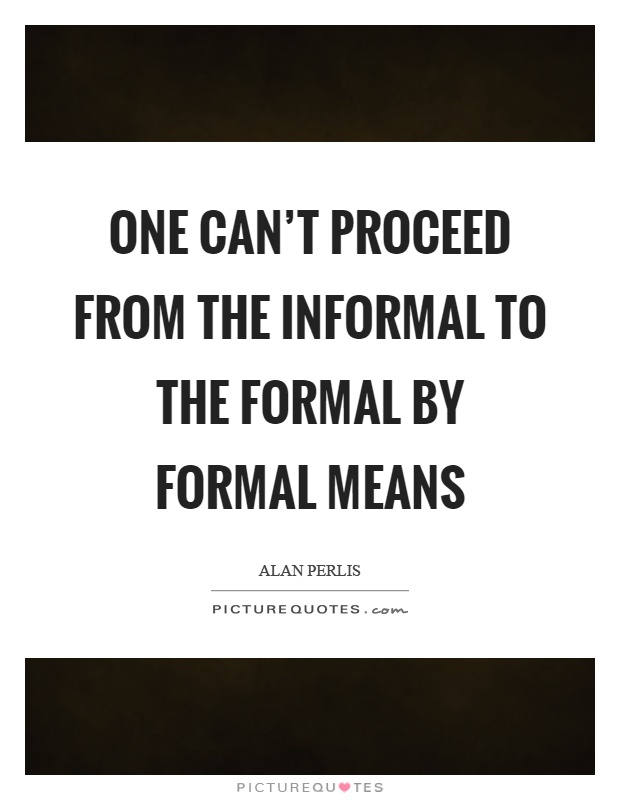 One can't proceed from the informal to the formal by formal means Picture Quote #1