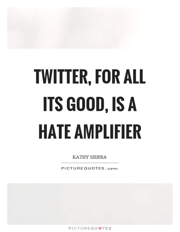 Twitter, for all its good, is a hate amplifier Picture Quote #1
