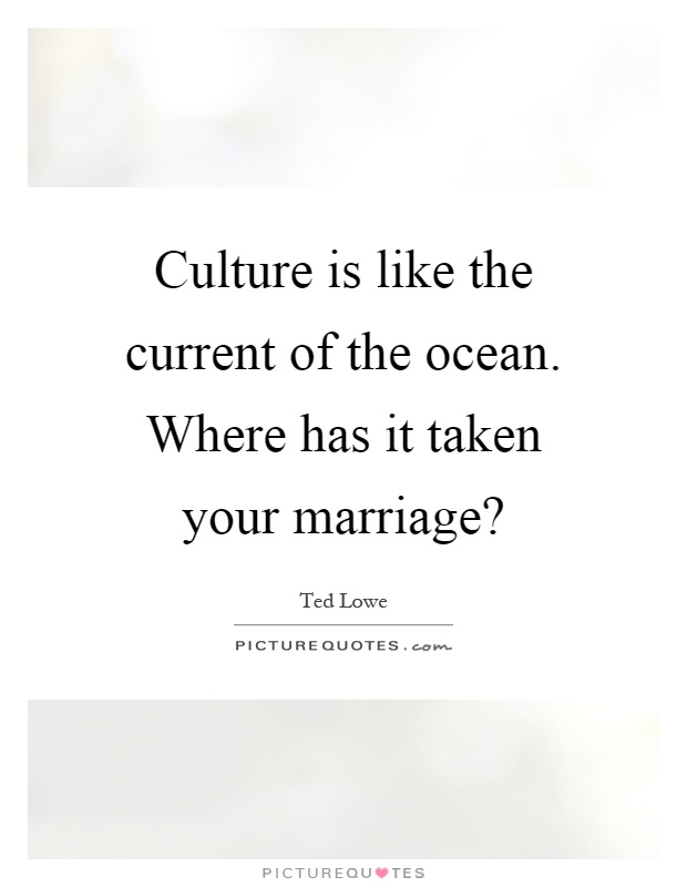 Culture is like the current of the ocean. Where has it taken your marriage? Picture Quote #1