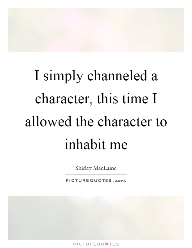I simply channeled a character, this time I allowed the character to inhabit me Picture Quote #1