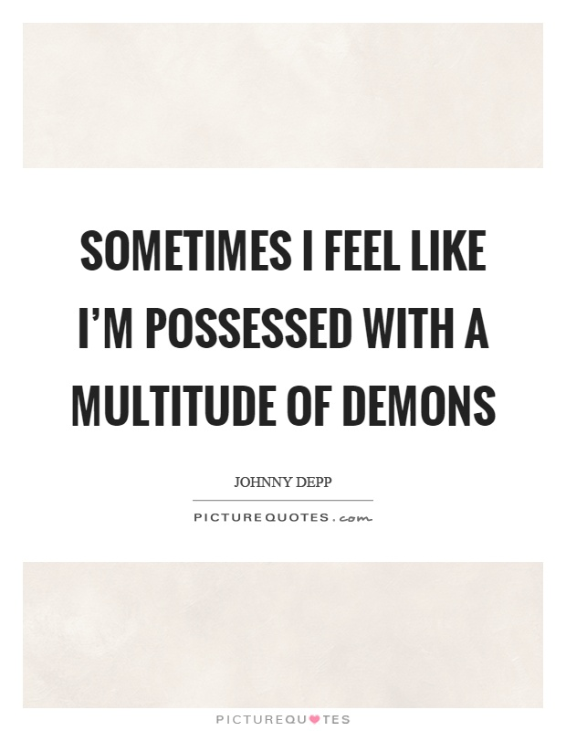 Sometimes I feel like I'm possessed with a multitude of demons Picture Quote #1