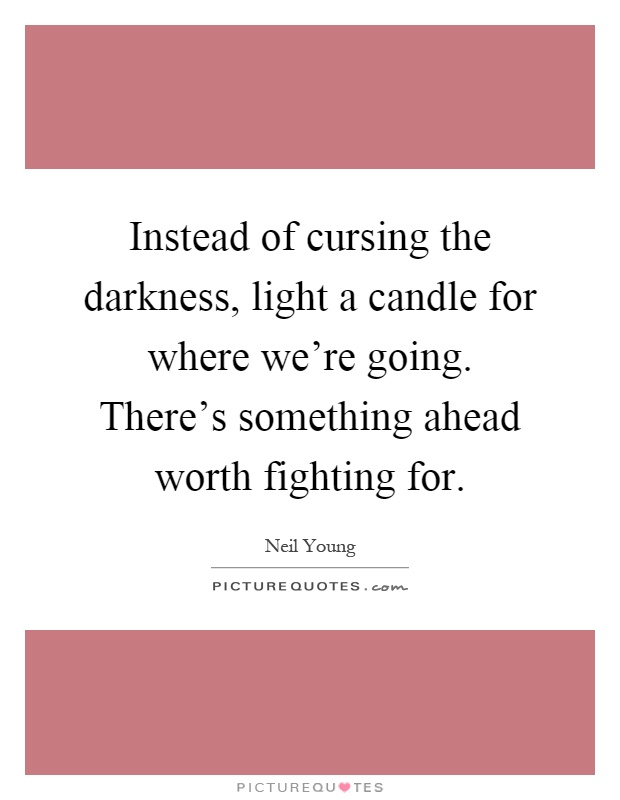 Instead of cursing the darkness, light a candle for where we're going. There's something ahead worth fighting for Picture Quote #1