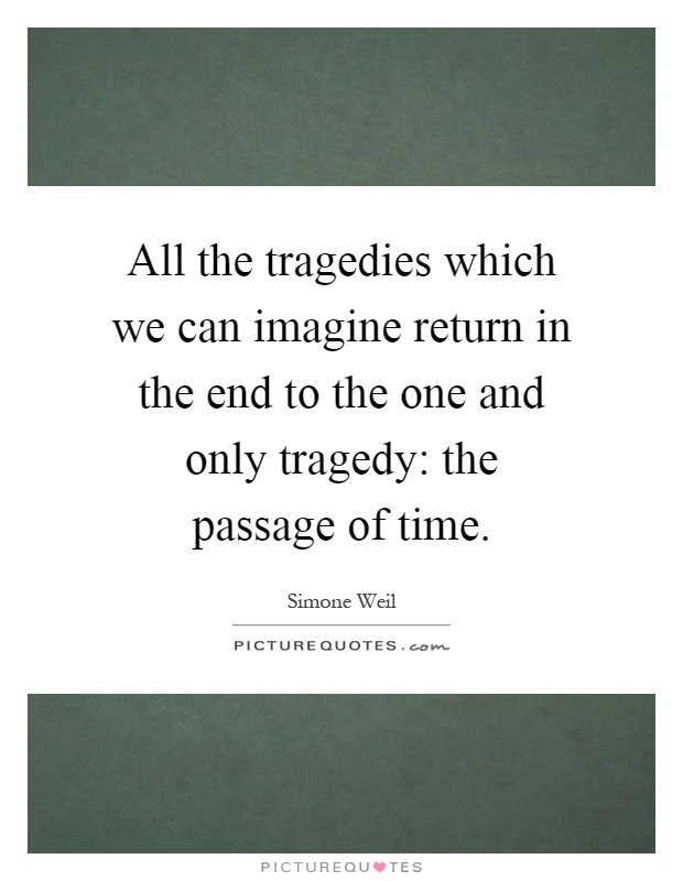 All the tragedies which we can imagine return in the end to the one and only tragedy: the passage of time Picture Quote #1