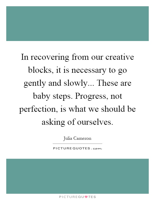In recovering from our creative blocks, it is necessary to go