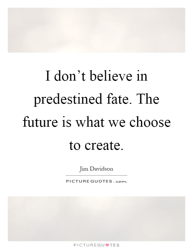 I don't believe in predestined fate. The future is what we choose to create Picture Quote #1